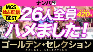 【期間限定販売】【MGS独占配信BEST】ナンパTV Vol.01 ゴールデン・セレクション 26人420分 !
